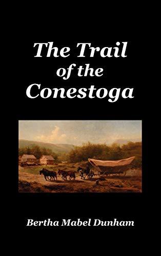 The Trail of the Conestoga: Dunham, Bertha Mabel