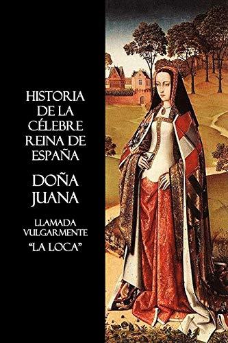 9781849026529: Historia de La Celebre Reina de Espana Dona Juana, Llamada Vulgarmente, La Loca