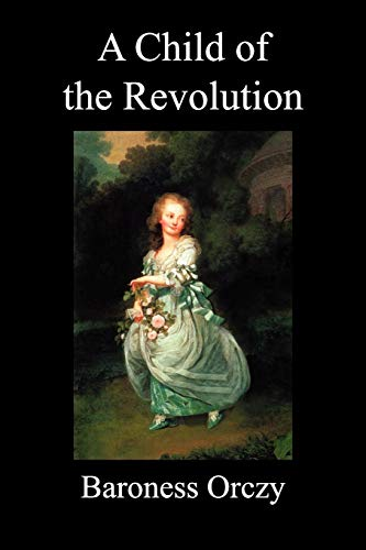 A Child of the Revolution (Paperback): Orczy, Emmuska Baroness; Orczy, Baroness