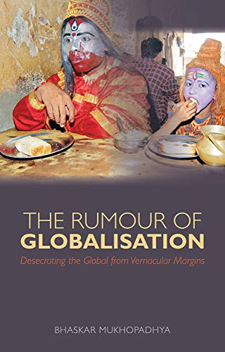 9781849041416: The Rumour of Globalization: Desecrating the Global from Vernacular Margins. Bhaskar Mukhopadhyay