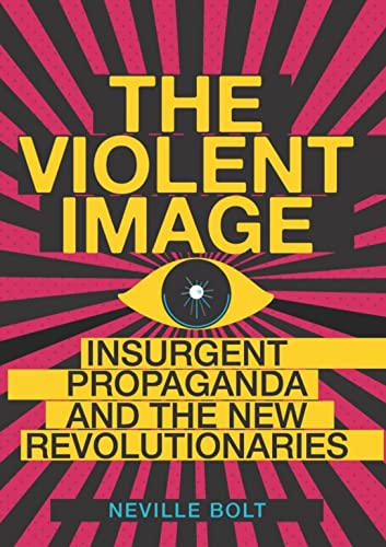 Violent Image: Insurgent Propaganda and the New Revolutionaries: Bolt, Neville