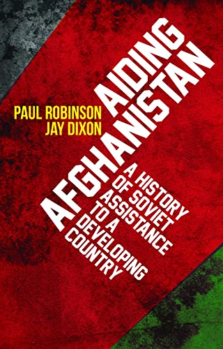 Aiding Afghanistan: A HIstory of Soviet Assistance to a Developing Country: Robinson, Paul