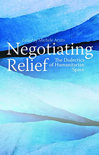Negotiating Relief: The Dialectics of Humanitarian Space: Michele Acuto