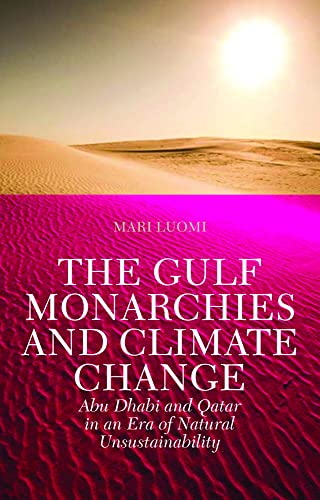 The Gulf Monarchies and Climate Change: Abu Dhabi and Qatar in an Era of Natural Unsustainability (...