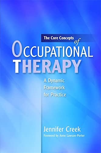 The Core Concepts of Occupational Therapy: A Dynamic Framework for Practice: Creek, Jennifer
