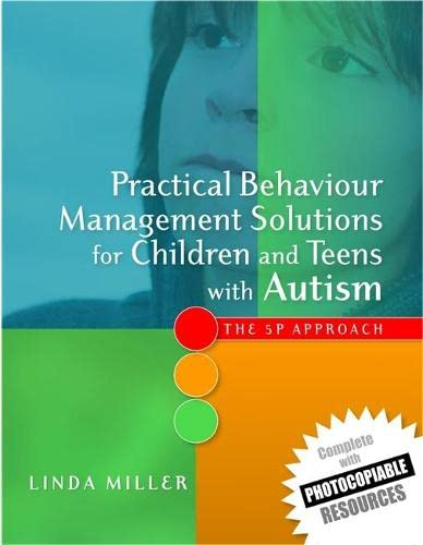 Practical Behaviour Management Solutions for Children and Teens with Autism: The 5P Approach: ...