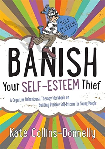 Banish Your Self-Esteem Thief: A Cognitive Behavioural Therapy Workbook on Building Positive ...