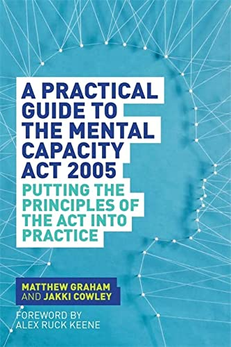 A Practical Guide to the Mental Capacity ACT 2005: Putting the Principles of the ACT Into Practice:...