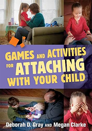 Games and Activities for Attaching with Your Child: Deborah D. Gray; Megan Clarke