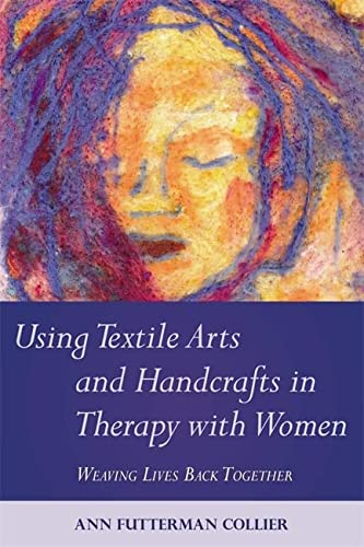 Using Textile Arts and Handcrafts in Therapy with Women: Weaving Lives Back Together: Ann Futterman...