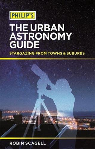 Philip's The Urban Astronomy Guide: Stargazing from towns and suburbs: Scagell, Robin