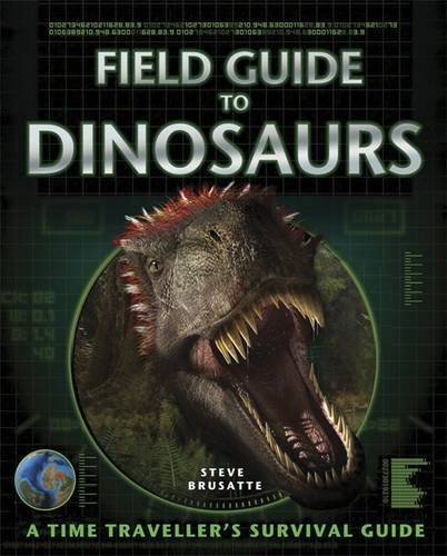 FIELD GUIDE TO DINOSAURS: The Ultimate Dinosaur Encyclopedia: Steve Brusatte