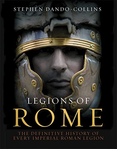 Legions of Rome. The Definitive History of Every Imperial Roman Legion.