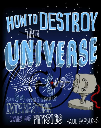 9781849164795: How to Destroy the Universe: And 34 Other Really Interesting Uses of Physics