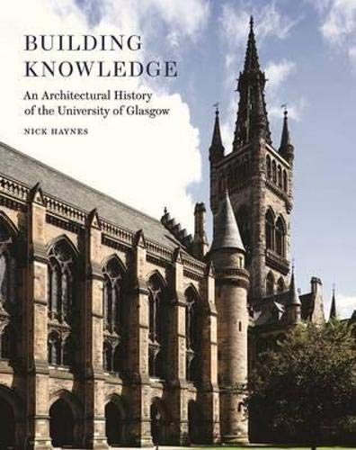 Building Knowledge - an Architectural History of the University of Glasgow: Haynes, Nick