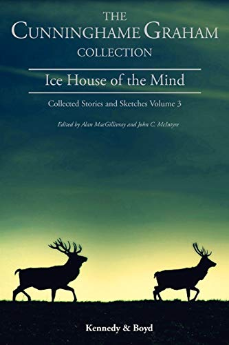 Ice House of the Mind: Collected Stories and Sketches Volume 3: R. B. Cunninghame Graham