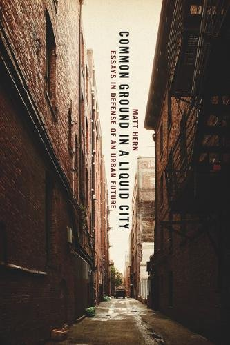 Common Ground in a Liquid City: Essays in Defense of an Urban Future: Hern, Matt