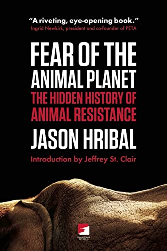 Fear of the Animal Planet: The Hidden History of Animal Resistance (Counterpunch): Jason Hribal