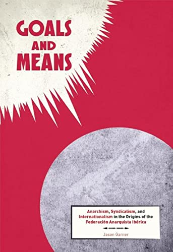 9781849352253: Goals and Means: Anarchism, Syndicalism, and Internationalism in the Origins of the Federación Anarquista Ibérica