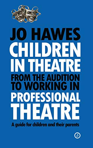 Children in Theatre: From the Audition to Working in Professional Theatre: A Guide for Children and...