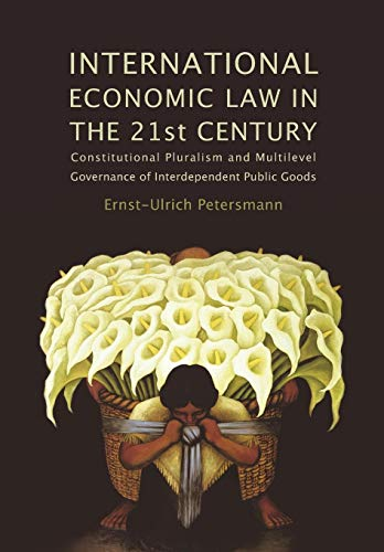 9781849460637: International Economic Law in the 21st Century: Constitutional Pluralism and Multilevel Governance of Interdependent Public Goods (Studies in International Trade Law)