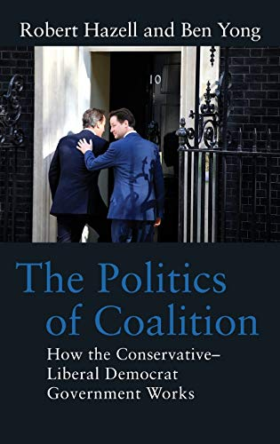 The Politics of Coalition: How the Conservative - Liberal Democrat Government Works: Hazell, Robert...