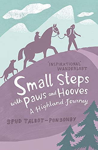 Small Steps with Paws and Hooves: A Highland Journey: Talbot-Ponsonby, Spud