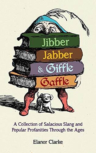 Jibber Jabber and Giffle Gaffle: A Collection of Salacious Slang and Popular Profanities Through ...
