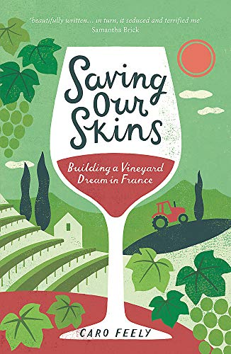 Saving Our Skins: Building a Vineyard Dream in France: Feely, Caro