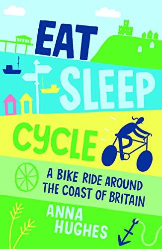 Eat, Sleep, Cycle: A Bike Ride Around the Coast of Britain: Hughes, Anna