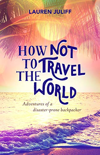 9781849537278: How Not to Travel the World: Adventures of a Disaster-Prone Backpacker