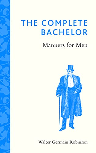The Complete Bachelor: Manners for Men: Walter Germain Robinson