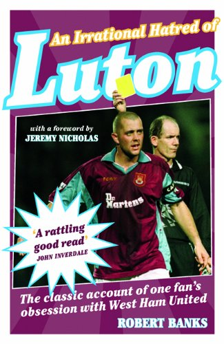 9781849540506: An Irrational Hatred of Luton: The Classic Account of One Fan's Obsession with West Ham United