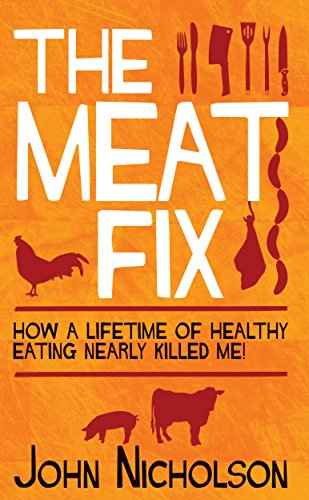 The Meat Fix: How a Lifetime of Healthy Eating Nearly Killed Me: John Nicholson