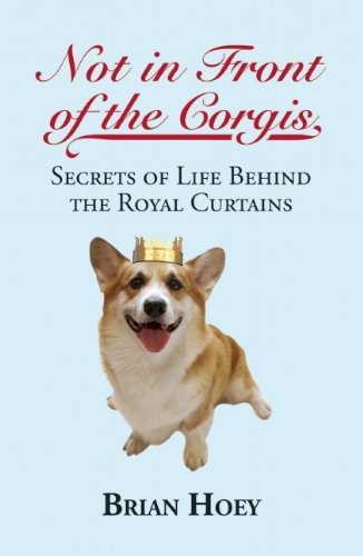 Not in Front of the Corgis: Secrets of Life Behind the Royal Curtains: Hoey, Brian