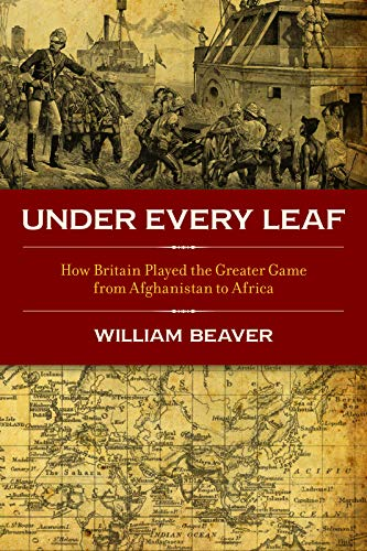 UNDER EVERY LEAF. how Britain played the Great Game from Afghanistan to Africa.