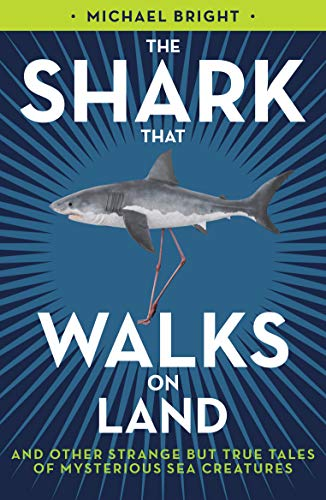 The Shark That Walks on Land: And Other Strange But True Tales Of Mysterious Sea Creatures: Michael...