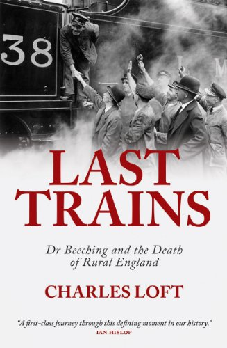 Last Trains: Dr Beeching and the Death of Rural England: Loft, Charles