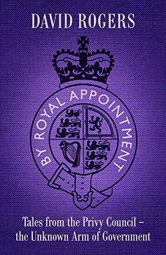By Royal Appointment: Tales from the Privy Council - The Unknown Arm of Government: David Rogers