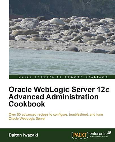 Oracle WebLogic Server 12c Advanced Administration Cookbook: Iwazaki, Dalton