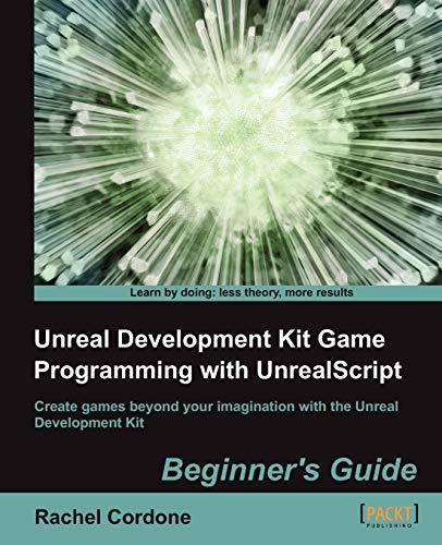 Unreal Development Kit Game Programming with UnrealScript: Beginner's Guide: Cordone, Rachel