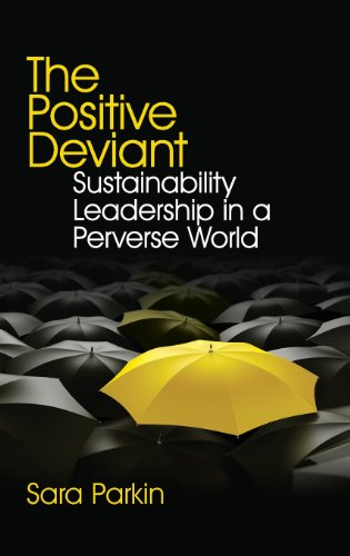 The Positive Deviant: Sustainability Leadership in a Perverse World: Parkin, Sara