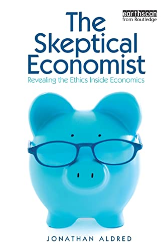 The Skeptical Economist: Revealing the Ethics Inside Economics: Aldred, Jonathan