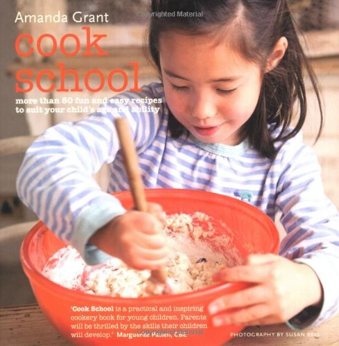 Cook School: More Than 50 Fun and Easy Recipes for Your Child at Every Age and Stage: Grant, Amanda