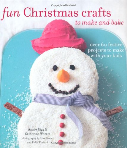 Fun Christmas Crafts to Make and Bake: Over 60 Festive Projects to Make with Your Kids: Rigg, Annie...