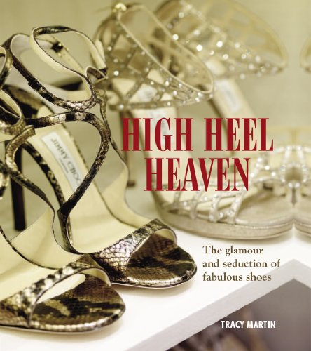 High Heel Heaven: The Glamour and Seduction of Fabulous Shoes: Tracy Martin