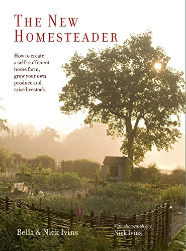 The New Homesteader: How to Create a Self-Sufficient Home Farm, Grow Your Own Produce and Raise ...
