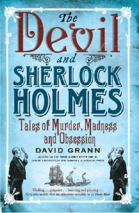 The Devil and Sherlock Holmes: Tales of Murder, Madness and Obsession: Grann, David