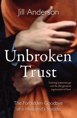 Unbroken Trust: The Forbidden Goodbye of a Husband's Suicide: Anderson, Jill