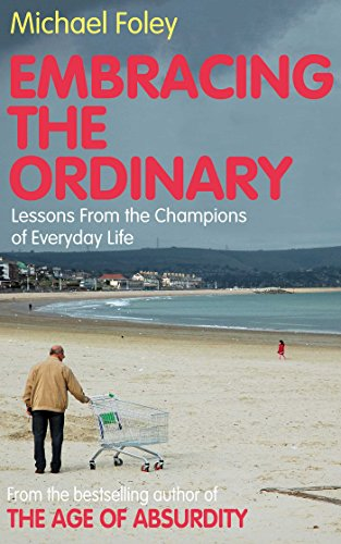 Embracing the Ordinary: Lessons From the Champions of Everyday Life: Foley, Michael